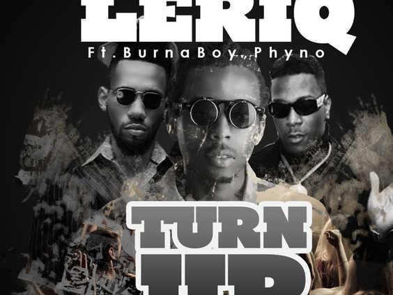 New Music: Turn Up > Leriq featuring Burna Boy & Phyno
