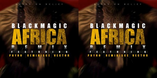 Listen, download: Africa (remix) by Blackmagic featuring Phyno, Reminisce and Vector