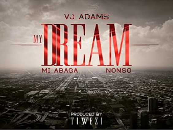 MUSIC: VJ ADAMS FEAT. MI ABAGA & NONSO – MY DREAM